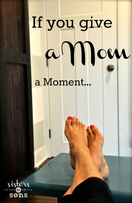 If you give a mom a moment