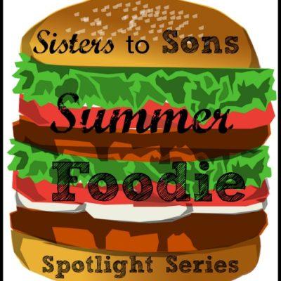Sisters to Sons Summer Foodie Spotlight Series