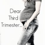 Dear Third Trimester of Pregnancy